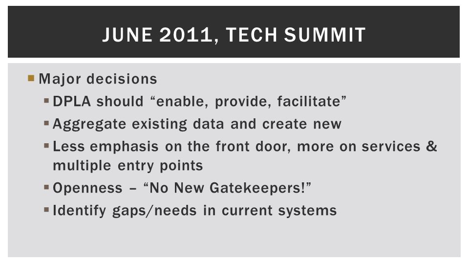  Major decisions  DPLA should enable, provide, facilitate  Aggregate existing data and create new  Less emphasis on the front door, more on services & multiple entry points  Openness – No New Gatekeepers!  Identify gaps/needs in current systems JUNE 2011, TECH SUMMIT