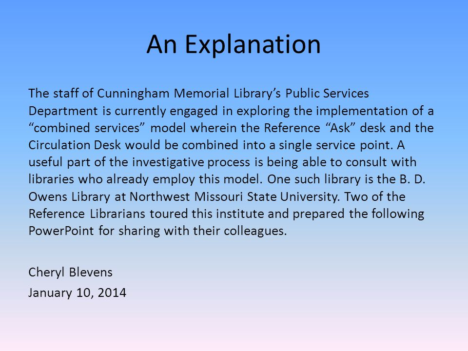 An Explanation The staff of Cunningham Memorial Library's Public Services Department is currently engaged in exploring the implementation of a combined services model wherein the Reference Ask desk and the Circulation Desk would be combined into a single service point.