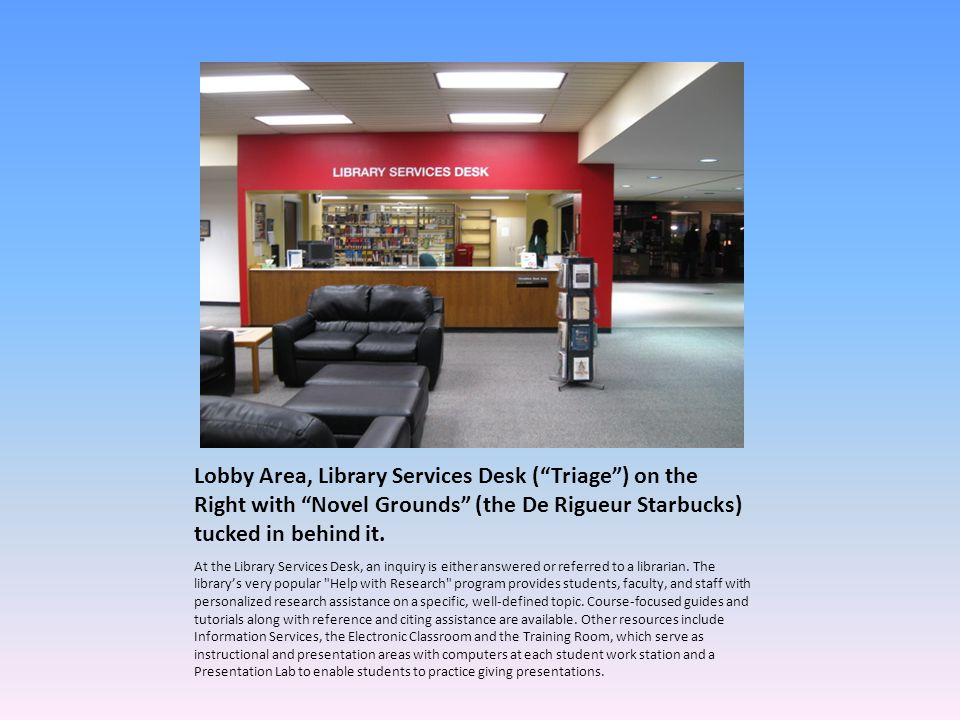 Lobby Area, Library Services Desk ( Triage ) on the Right with Novel Grounds (the De Rigueur Starbucks) tucked in behind it.