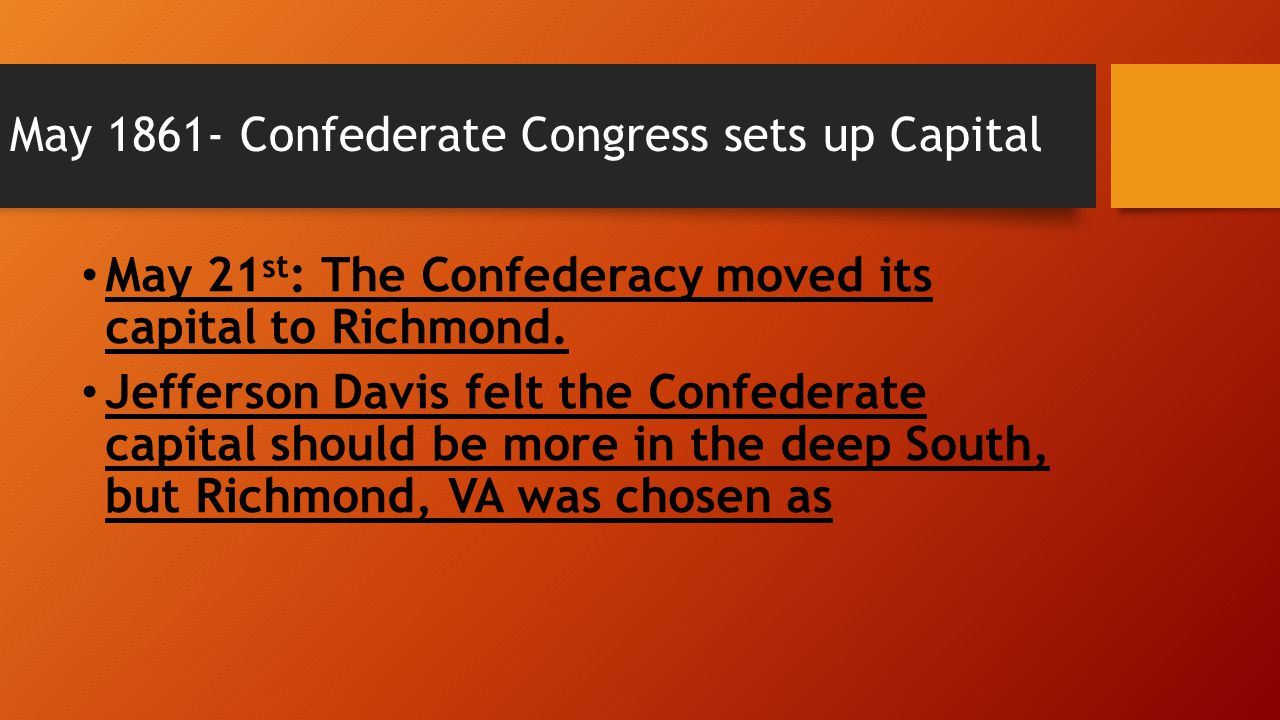May 1861- Confederate Congress sets up Capital May 21 st : The Confederacy moved its capital to Richmond. Jefferson Davis felt the Confederate capital