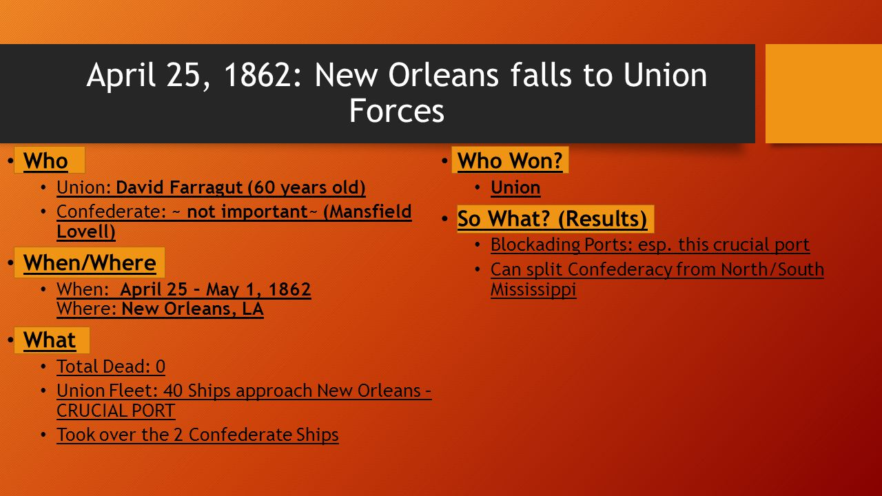 April 25, 1862: New Orleans falls to Union Forces Who Union: David Farragut (60 years old) Confederate: ~ not important~ (Mansfield Lovell) When/Where