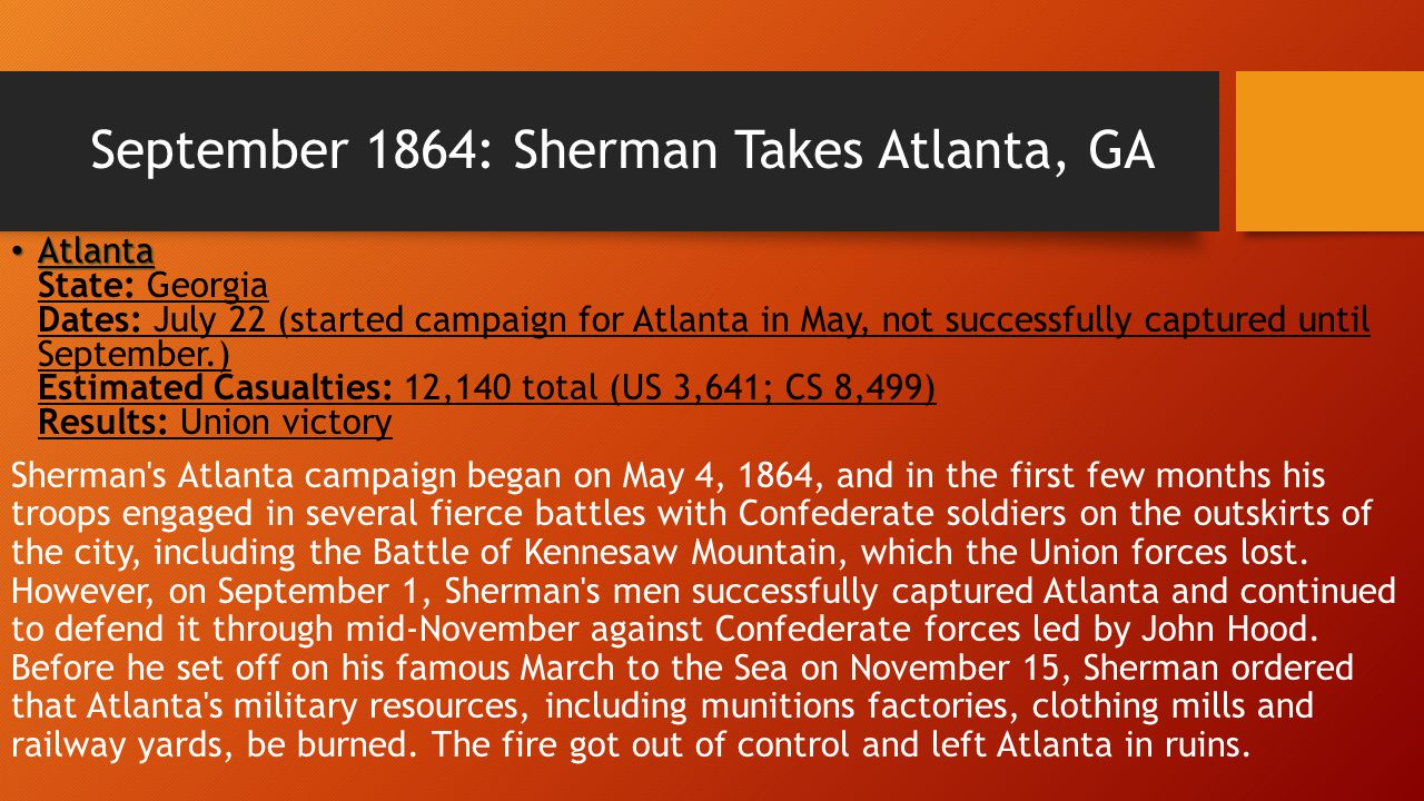 September 1864: Sherman Takes Atlanta, GA Atlanta Atlanta State: Georgia Dates: July 22 (started campaign for Atlanta in May, not successfully captured until September.) Estimated Casualties: 12,140 total (US 3,641; CS 8,499) Results: Union victory Sherman s Atlanta campaign began on May 4, 1864, and in the first few months his troops engaged in several fierce battles with Confederate soldiers on the outskirts of the city, including the Battle of Kennesaw Mountain, which the Union forces lost.
