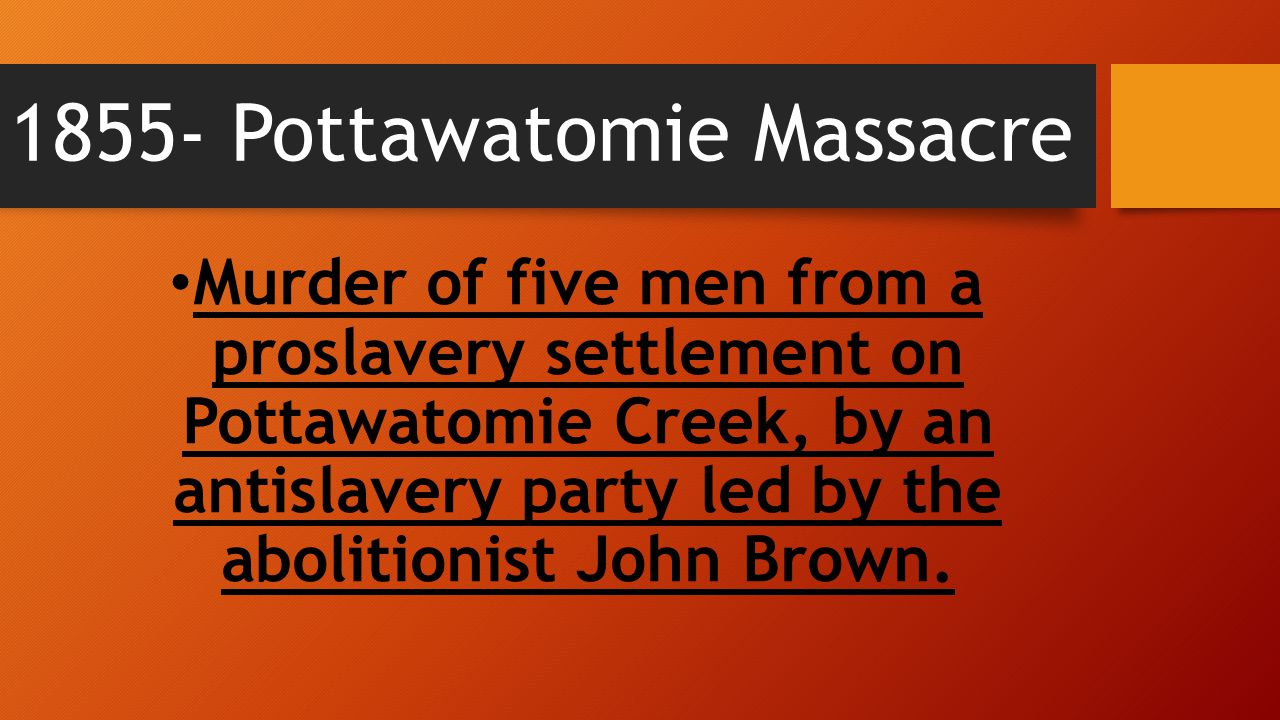 1855- Pottawatomie Massacre Murder of five men from a proslavery settlement on Pottawatomie Creek, by an antislavery party led by the abolitionist Joh