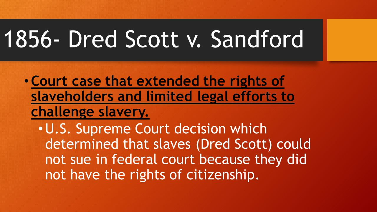 1856- Dred Scott v. Sandford Court case that extended the rights of slaveholders and limited legal efforts to challenge slavery. U.S. Supreme Court de