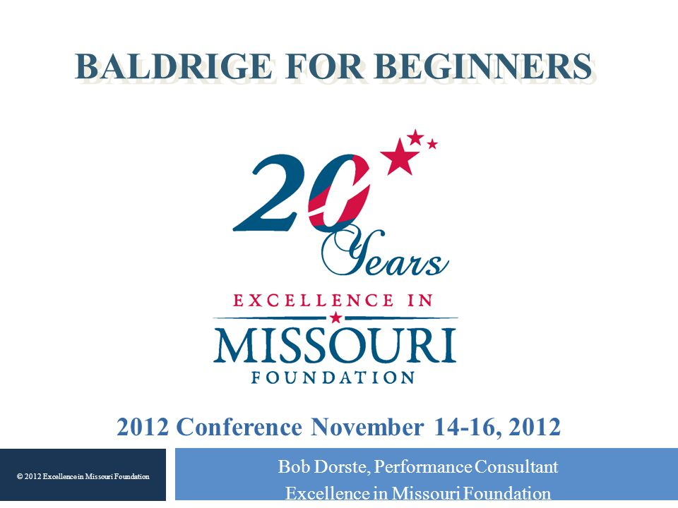 BALDRIGE FOR BEGINNERS Bob Dorste, Performance Consultant Excellence in Missouri Foundation © 2012 Excellence in Missouri Foundation 2012 Conference N