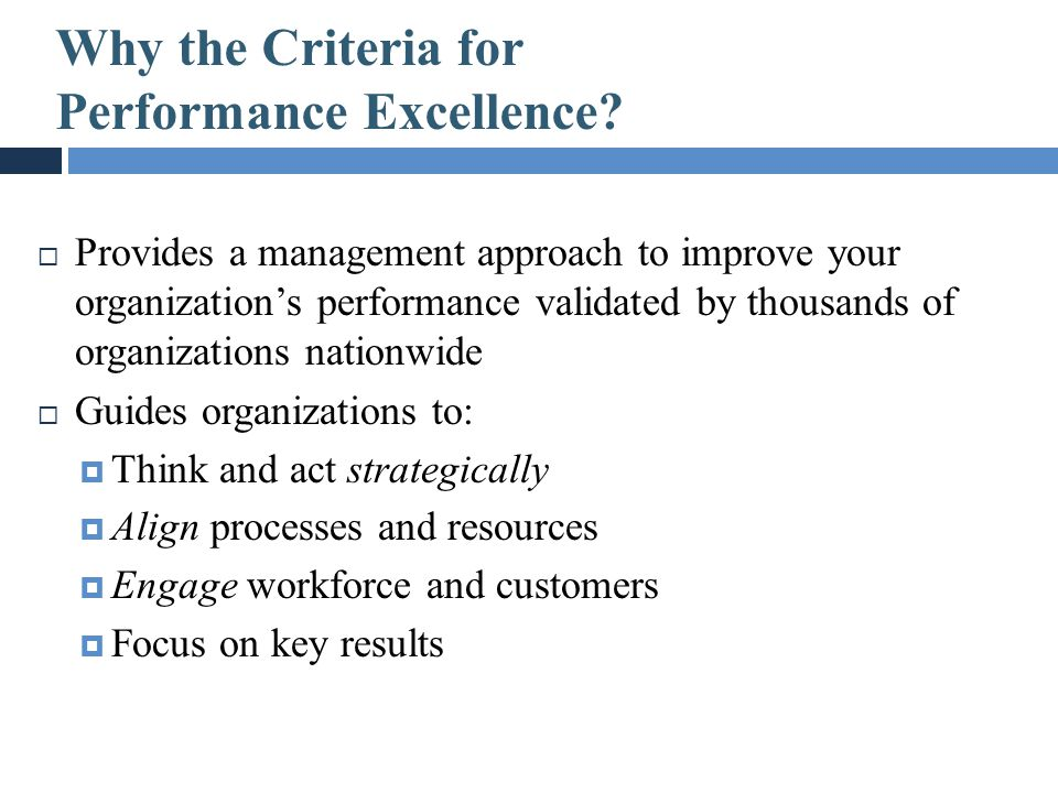 Why the Criteria for Performance Excellence?  Provides a management approach to improve your organization's performance validated by thousands of org