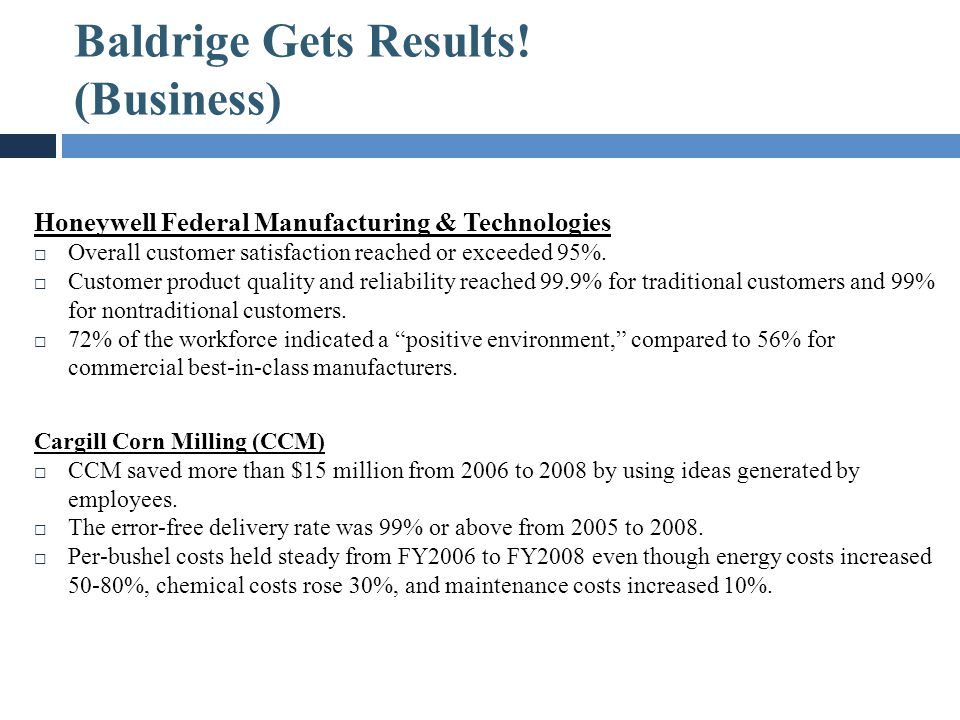 Baldrige Gets Results! (Business) Honeywell Federal Manufacturing & Technologies  Overall customer satisfaction reached or exceeded 95%.  Customer p