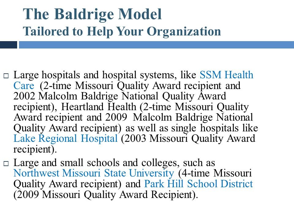 The Baldrige Model Tailored to Help Your Organization Grow  Large hospitals and hospital systems, like SSM Health Care (2-time Missouri Quality Award