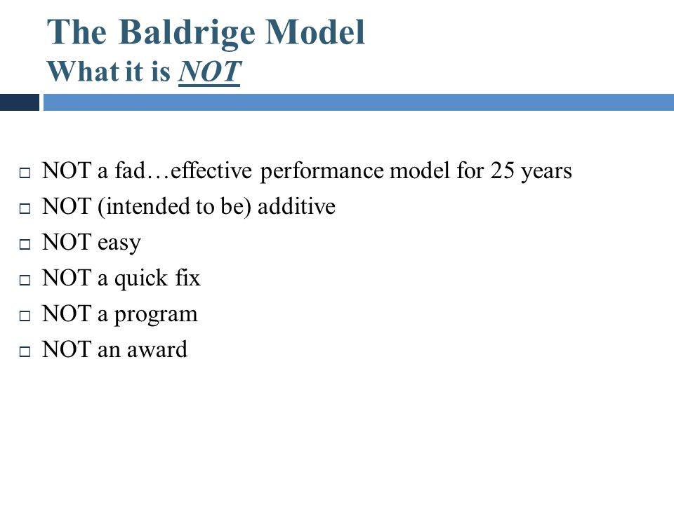 The Baldrige Model What it is NOT  NOT a fad…effective performance model for 25 years  NOT (intended to be) additive  NOT easy  NOT a quick fix 