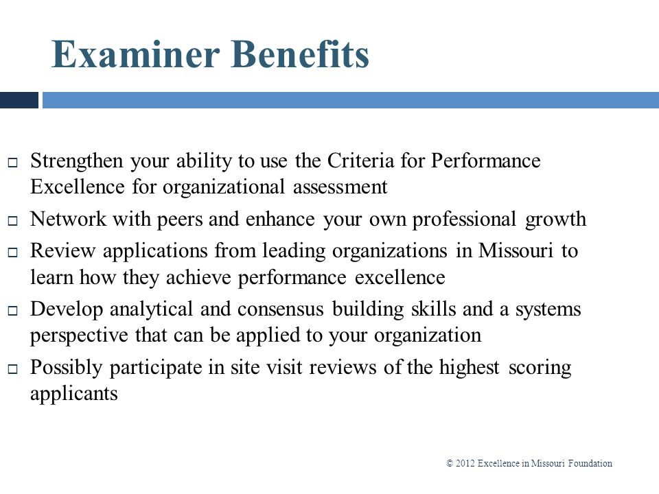 © 2012 Excellence in Missouri Foundation Examiner Benefits  Strengthen your ability to use the Criteria for Performance Excellence for organizational