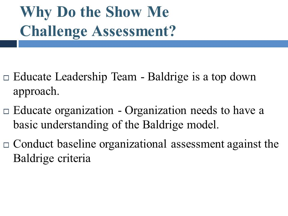 Why Do the Show Me Challenge Assessment?  Educate Leadership Team - Baldrige is a top down approach.  Educate organization - Organization needs to h