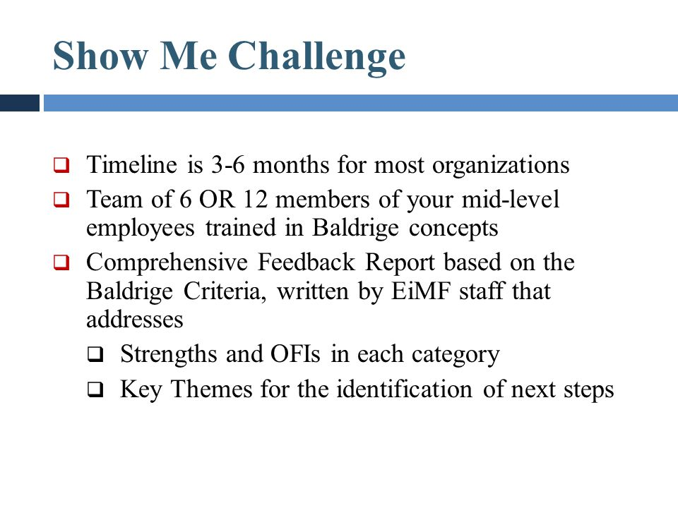 Show Me Challenge  Timeline is 3-6 months for most organizations  Team of 6 OR 12 members of your mid-level employees trained in Baldrige concepts 