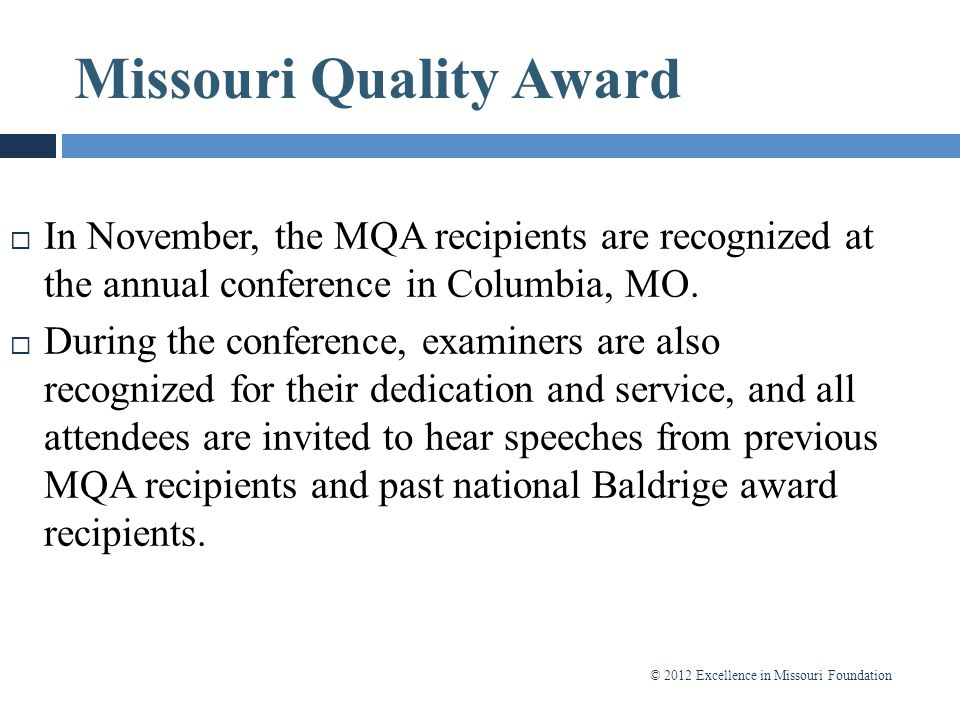 © 2012 Excellence in Missouri Foundation Missouri Quality Award Process  In November, the MQA recipients are recognized at the annual conference in C