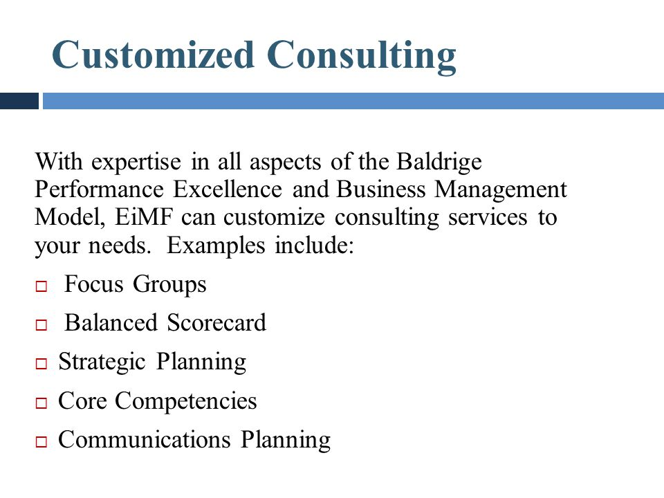 Customized Consulting With expertise in all aspects of the Baldrige Performance Excellence and Business Management Model, EiMF can customize consultin