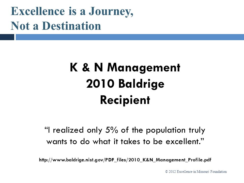 "© 2012 Excellence in Missouri Foundation Excellence is a Journey, Not a Destination K & N Management 2010 Baldrige Recipient ""I realized only 5% of th"