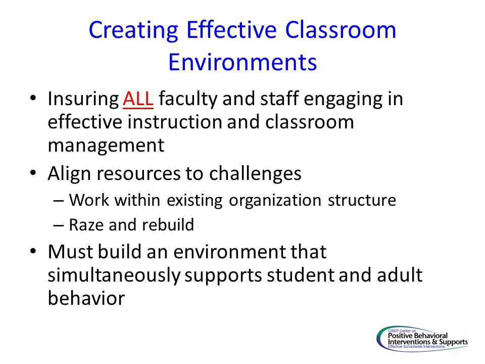 Creating Effective Classroom Environments Insuring ALL faculty and staff engaging in effective instruction and classroom management Align resources to challenges – Work within existing organization structure – Raze and rebuild Must build an environment that simultaneously supports student and adult behavior