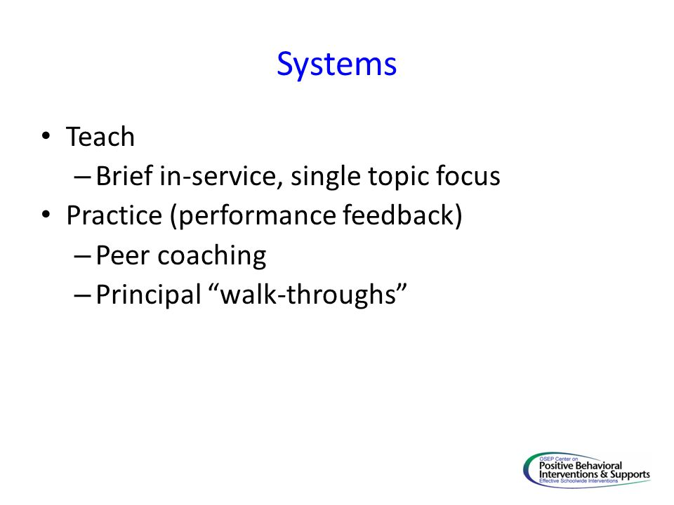 Systems Teach – Brief in-service, single topic focus Practice (performance feedback) – Peer coaching – Principal walk-throughs