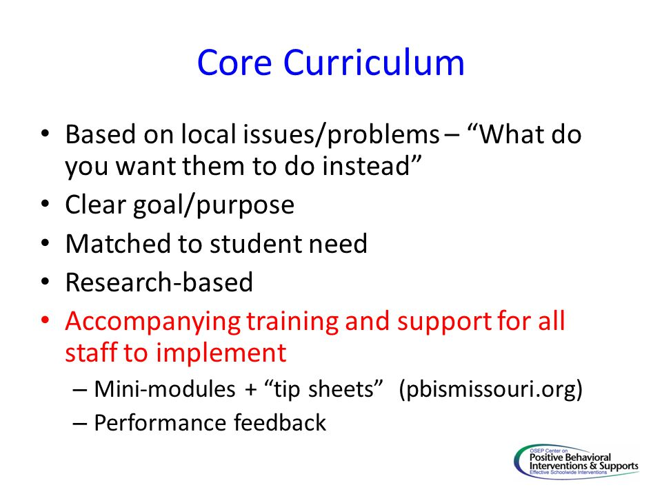 Core Curriculum Based on local issues/problems – What do you want them to do instead Clear goal/purpose Matched to student need Research-based Accompanying training and support for all staff to implement – Mini-modules + tip sheets (pbismissouri.org) – Performance feedback