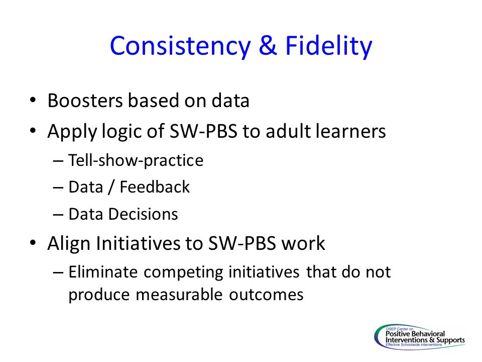 Consistency & Fidelity Boosters based on data Apply logic of SW-PBS to adult learners – Tell-show-practice – Data / Feedback – Data Decisions Align Initiatives to SW-PBS work – Eliminate competing initiatives that do not produce measurable outcomes