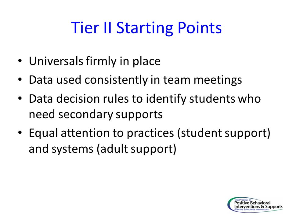 Tier II Starting Points Universals firmly in place Data used consistently in team meetings Data decision rules to identify students who need secondary supports Equal attention to practices (student support) and systems (adult support)