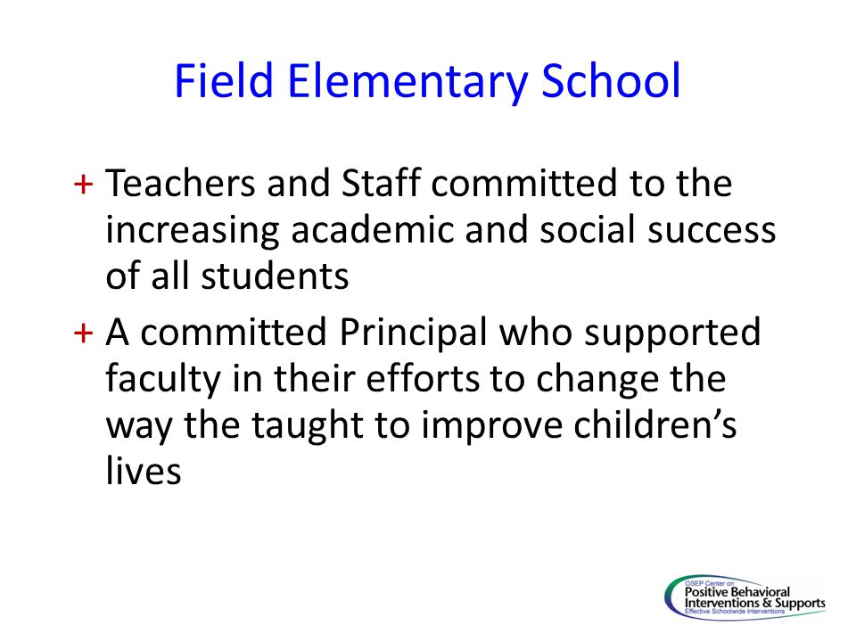 Field Elementary School +Teachers and Staff committed to the increasing academic and social success of all students +A committed Principal who supported faculty in their efforts to change the way the taught to improve children's lives