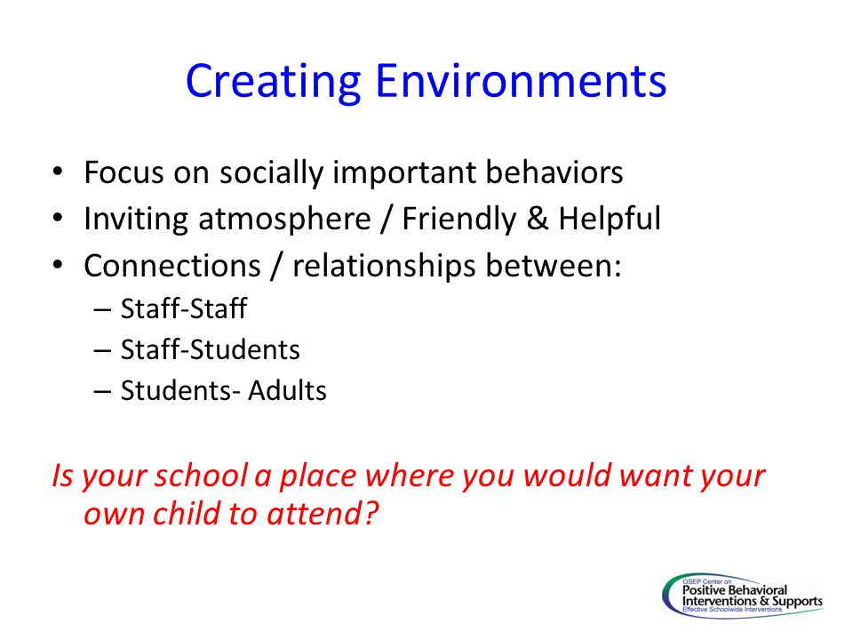 Creating Environments Focus on socially important behaviors Inviting atmosphere / Friendly & Helpful Connections / relationships between: – Staff-Staff – Staff-Students – Students- Adults Is your school a place where you would want your own child to attend?