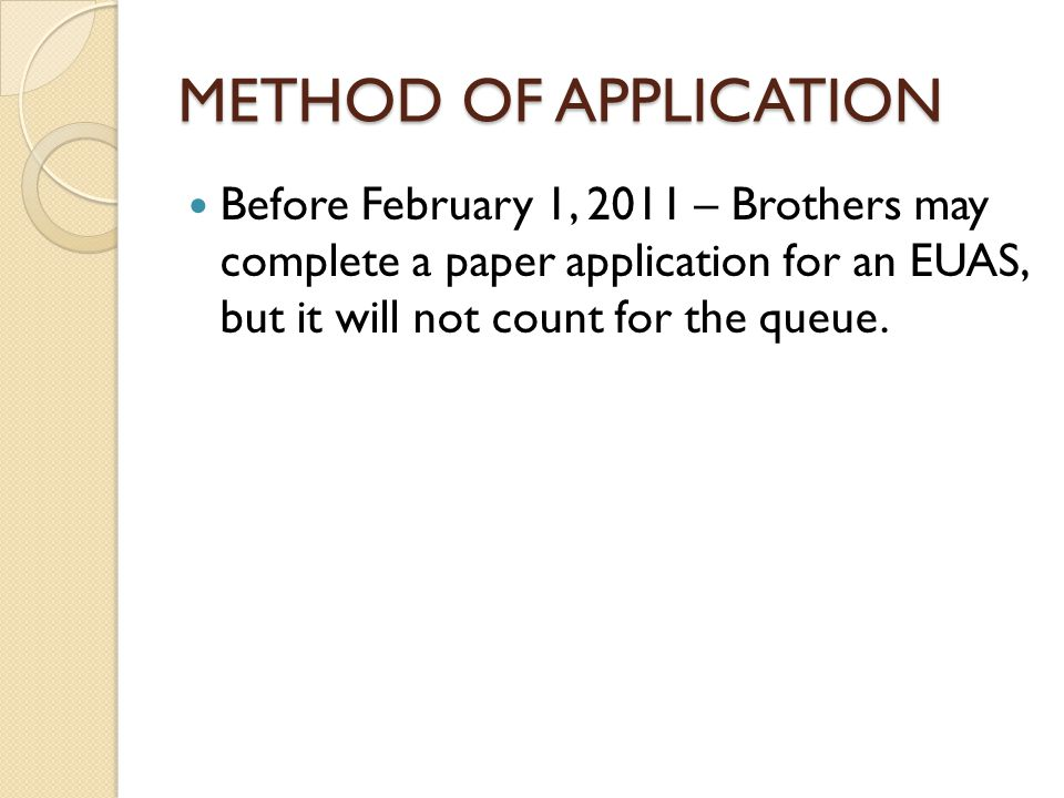METHOD OF APPLICATION Before February 1, 2011 – Brothers may complete a paper application for an EUAS, but it will not count for the queue.