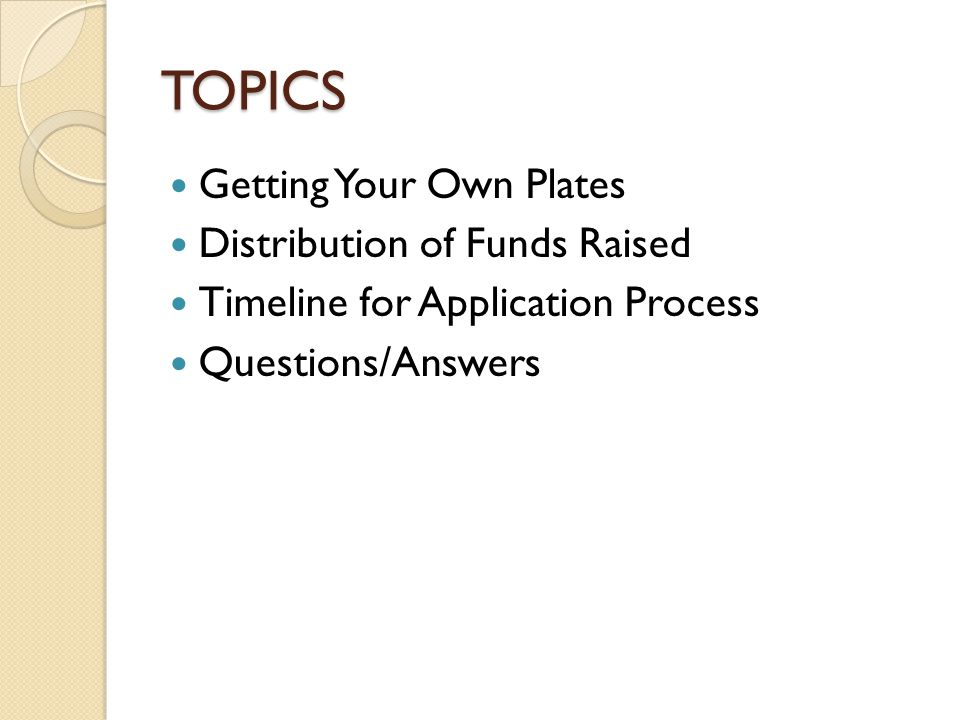 TOPICS Getting Your Own Plates Distribution of Funds Raised Timeline for Application Process Questions/Answers