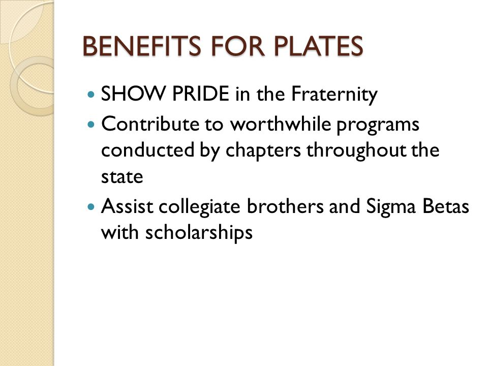 BENEFITS FOR PLATES SHOW PRIDE in the Fraternity Contribute to worthwhile programs conducted by chapters throughout the state Assist collegiate brothe
