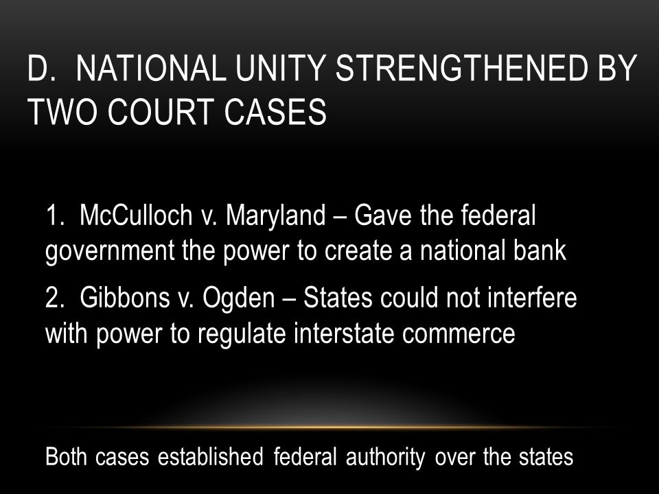 D. NATIONAL UNITY STRENGTHENED BY TWO COURT CASES 1. McCulloch v. Maryland – Gave the federal government the power to create a national bank 2. Gibbon