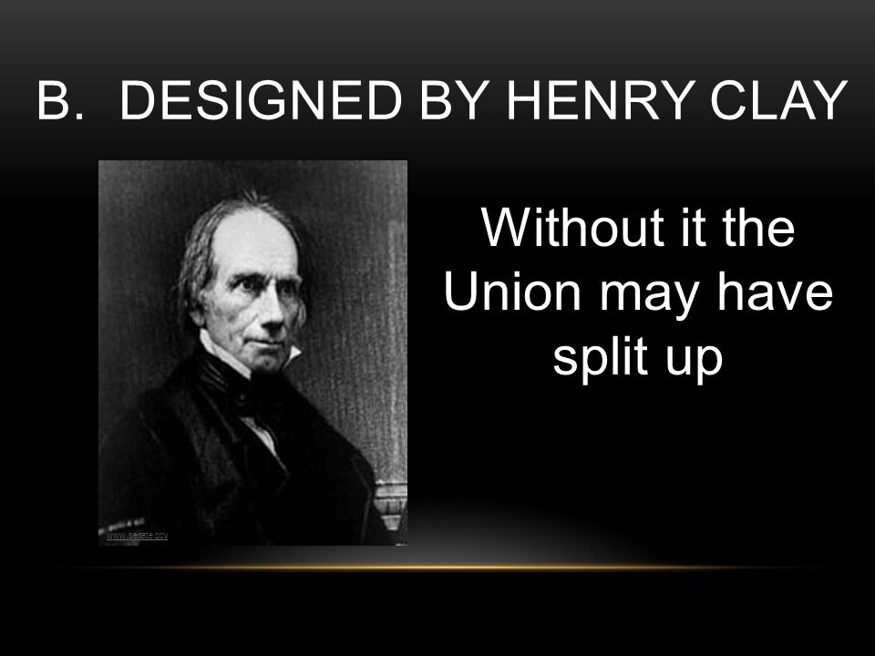 B. DESIGNED BY HENRY CLAY Without it the Union may have split up www.senate.gov