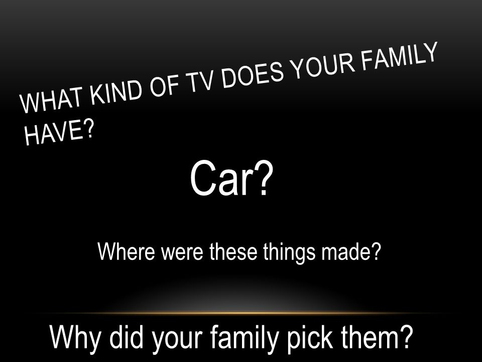 WHAT KIND OF TV DOES YOUR FAMILY HAVE? Car? Where were these things made? Why did your family pick them?