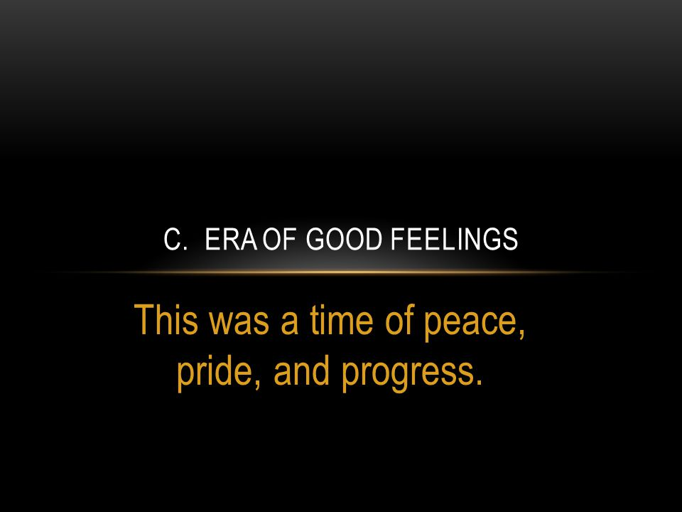 This was a time of peace, pride, and progress. C. ERA OF GOOD FEELINGS