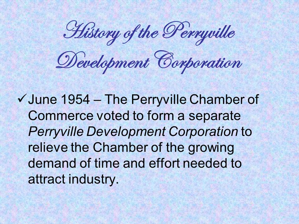 History of the Perryville Development Corporation June 1954 – The Perryville Chamber of Commerce voted to form a separate Perryville Development Corporation to relieve the Chamber of the growing demand of time and effort needed to attract industry.