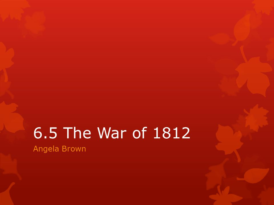 6.5 The War of 1812 Angela Brown