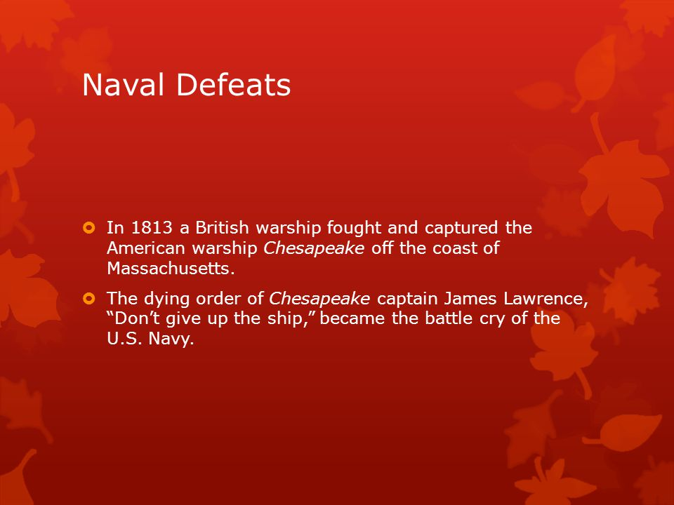 Naval Defeats  In 1813 a British warship fought and captured the American warship Chesapeake off the coast of Massachusetts.  The dying order of Che