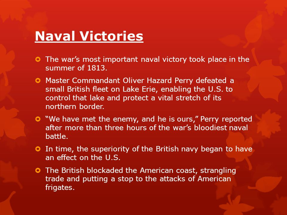 Naval Victories  The war's most important naval victory took place in the summer of 1813.  Master Commandant Oliver Hazard Perry defeated a small Br
