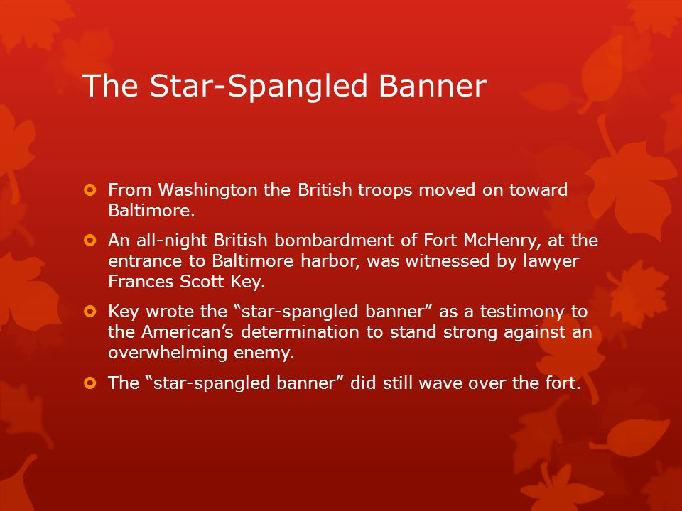 The Star-Spangled Banner  From Washington the British troops moved on toward Baltimore.  An all-night British bombardment of Fort McHenry, at the en