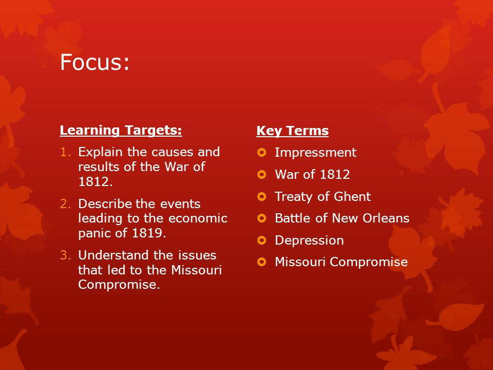 Focus: Learning Targets: 1.Explain the causes and results of the War of 1812. 2.Describe the events leading to the economic panic of 1819. 3.Understan