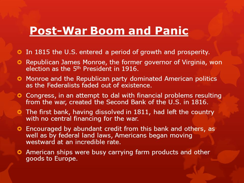 Post-War Boom and Panic  In 1815 the U.S. entered a period of growth and prosperity.  Republican James Monroe, the former governor of Virginia, won