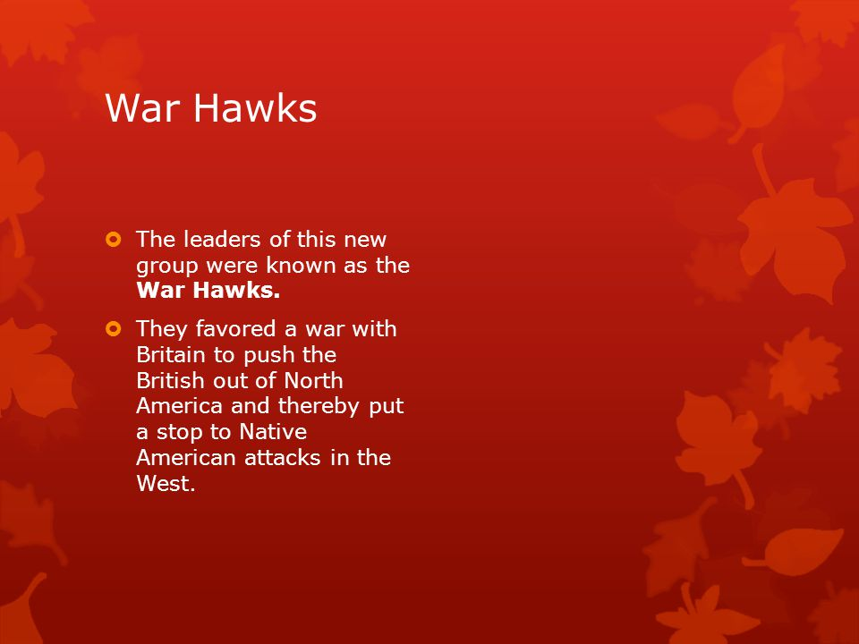 War Hawks  The leaders of this new group were known as the War Hawks.  They favored a war with Britain to push the British out of North America and
