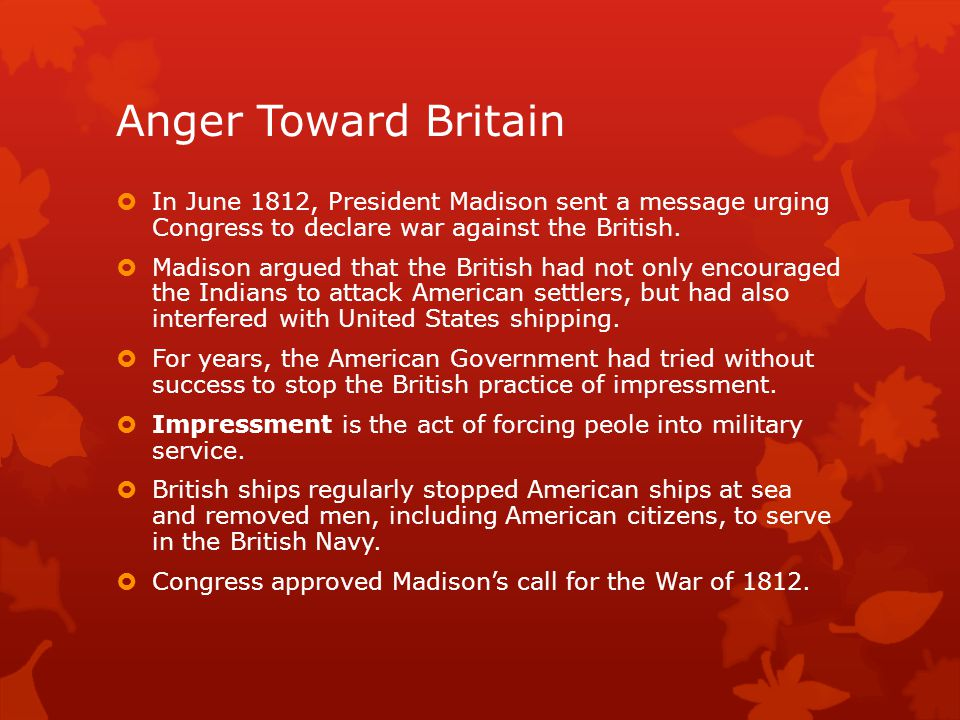 Anger Toward Britain  In June 1812, President Madison sent a message urging Congress to declare war against the British.  Madison argued that the Br