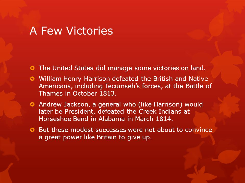 A Few Victories  The United States did manage some victories on land.  William Henry Harrison defeated the British and Native Americans, including T