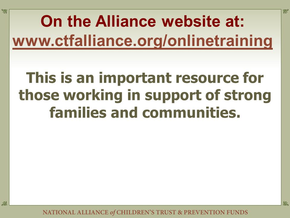 On the Alliance website at: www.ctfalliance.org/onlinetraining www.ctfalliance.org/onlinetraining This is an important resource for those working in support of strong families and communities.