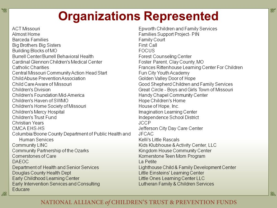 Organizations Represented ACT Missouri Almost Home Barceda Families Big Brothers Big Sisters Building Blocks of MO Burrell Center/Burrell Behavioral Health Cardinal Glennon Children s Medical Center Catholic Charities Central Missouri Community Action Head Start Child Abuse Prevention Association Child Care Aware of Missouri Children s Division Children s Foundation Mid-America Children s Haven of SWMO Children s Home Society of Missouri Children s Mercy Hospital Children s Trust Fund Christian Years CMCA EHS-HS Columbia/Boone County Department of Public Health and Human Services Community LINC Community Partnership of the Ozarks Cornerstones of Care DAEOC Department of Health and Senior Services Douglas County Health Dept Early Childhood Learning Center Early Intervention Services and Consulting Educare Epworth Children and Family Services Families Support Project- PIN Family Court First Call FOCUS Forest Counseling Center Foster Parent, Clay County, MO Frances Rittenhouse Learning Center For Children Fun City Youth Academy Golden Valley Door of Hope Good Shepherd Children and Family Services Great Circle - Boys and Girls Town of Missouri Handy Chapel Community Center Hope Children s Home House of Hope, Inc.