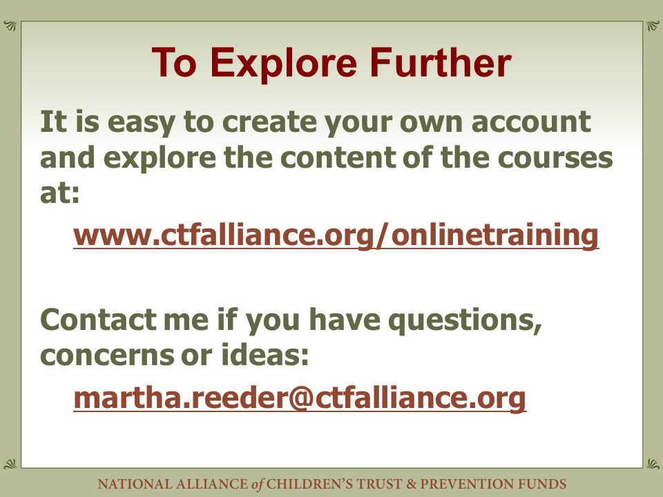 To Explore Further It is easy to create your own account and explore the content of the courses at: www.ctfalliance.org/onlinetraining Contact me if you have questions, concerns or ideas: martha.reeder@ctfalliance.org