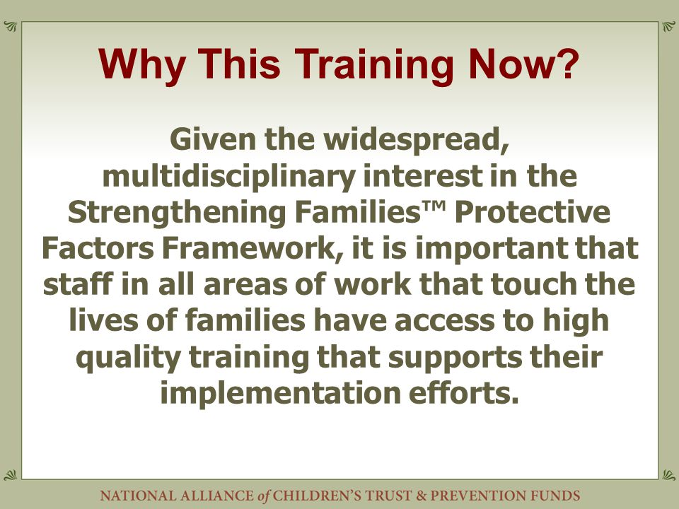 Why This Training Now? Given the widespread, multidisciplinary interest in the Strengthening Families™ Protective Factors Framework, it is important t