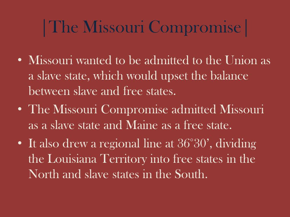 |The Missouri Compromise| Missouri wanted to be admitted to the Union as a slave state, which would upset the balance between slave and free states. T