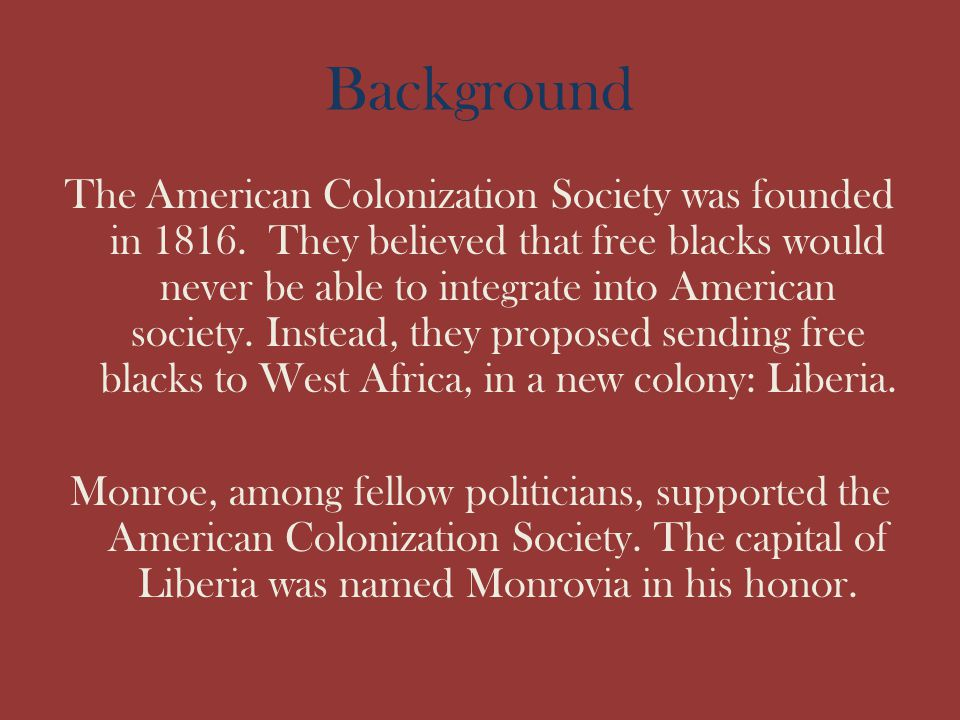 Background The American Colonization Society was founded in 1816. They believed that free blacks would never be able to integrate into American societ