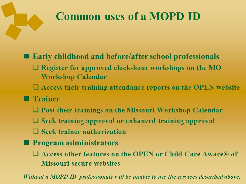 Common uses of a MOPD ID Early childhood and before/after school professionals  Register for approved clock-hour workshops on the MO Workshop Calendar  Access their training attendance reports on the OPEN website Trainer  Post their trainings on the Missouri Workshop Calendar  Seek training approval or enhanced training approval  Seek trainer authorization Program administrators  Access other features on the OPEN or Child Care Aware® of Missouri secure websites Without a MOPD ID, professionals will be unable to use the services described above.